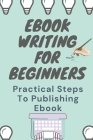 Ebook Writing For Beginners: Practical Steps To Publishing Ebook: Tips For Ebooks Cover Image