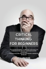 Critical Thinking for Beginners: The Advanced Manual to Improve Your Skills in Communication and Self Discipline in Every Situations. Problem Solving Cover Image