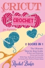 Cricut and Crochet For Beginners: 2 BOOKS IN 1: The Ultimate Step-by-Step Guide To Start and Mastering Cricut and Crochet With Tips, Tools and Accesso Cover Image