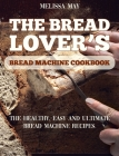 The Bread Lover's Bread Machine Cookbook: The healthy, easy and ultimate bread machine recipes for beginners 2021 to cook the best homemade, baking, a Cover Image