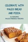 Celebrate With Paleo Bread And Pizza: 50 Amazing Paleo-Friendly Recipes: Gluten Free Paleo Bread Recipes Cover Image