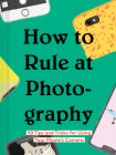 How to Rule at Photography: 50 Tips and Tricks for Using Your Phone's Camera (Smartphone Photography Book, Simple Beginner Digital Photo Guide) Cover Image
