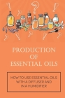 Production Of Essential Oils: How To Use Essential Oils With A Diffuser And In A Humidifier: Types Of Essential Oil Cover Image