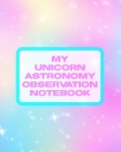 My Unicorn Astronomy Observation Notebook: Record and Sketch - Star Wheel - Night Sky - Backyard - Star Gazing Planner Cover Image