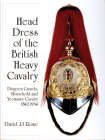 Head Dress of the British Heavy Cavalry: Dragoon Guards, Household, and Yeomanry Cavalry 1842-1922 (Schiffer Military History) Cover Image