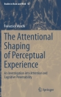 The Attentional Shaping of Perceptual Experience: An Investigation Into Attention and Cognitive Penetrability (Studies in Brain and Mind #16) Cover Image