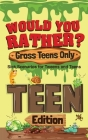 Would You Rather? Gross Teens Only: Sick Scenarios for Tweens and Teens Cover Image