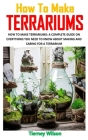 How to Make Terrariums: How to Make Terrariums: A Complete Guide on Everything You Need to Know about Making and Caring for a Terrarium Cover Image