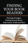 Finding Your Book Readers: Marketing Strategies, Building Personal Brand, Raise Author Profile And More: How To Market Your Book Cover Image