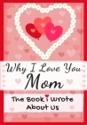 Why I Love You Mom: The Book I Wrote About Us Perfect for Kids Valentine's Day Gift, Birthdays, Christmas, Anniversaries, Mother's Day or Cover Image