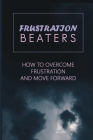 Frustration Beaters: How To Overcome Frustration And Move Forward: Get Beyond Your Everyday Struggles Cover Image