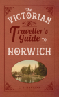The Victorian Traveller's Guide to Norwich (The Victorian Traveller's Guide to ...) Cover Image