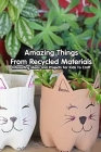 Amazing Things From Recycled Materials: Interesting Ideas and Projects For Kids To Craft: Crafting with Recycled Materials Cover Image