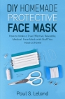 DIY Homemade Protective Face Mask: How to Make a Truly Effective, Reusable, Medical Face Mask With Stuff You Have at Home Cover Image