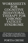 Worksheets for Cognitive Behavioral Therapy for Chronic Fatigue Syndrome: CBT Workbook to Deal with Stress, Anxiety, Anger, Control Mood, Learn New Be Cover Image
