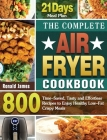 The Complete Air Fryer Cookbook: 800 Time-Saved, Tasty and Effortless Recipes to Enjoy Healthy Low-Fat Crispy Meals with 21-Day Meal Plan Cover Image