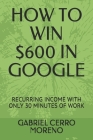 How to Win $600 in Google: Recurring Income with Only 30 Minutes of Work Cover Image