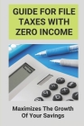 Guide For File Taxes With Zero Income: Maximizes The Growth Of Your Savings: Federal Income Tax Cover Image