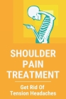 Shoulder Pain Treatment: Get Rid Of Tension Headaches: Shoulder Pain Treatment Near Me Cover Image