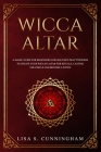 Wicca Altar: A Magic Guide for Beginners and Solitary Practitioners to Create Your Wiccan Altar for Rituals, Casting the Circle and Cover Image
