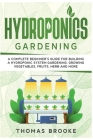 Hydroponics Gardening, Collection: A complete beginner's Guide for building a hydroponic system gardening, growing vegetables, fruits, herb and more Cover Image