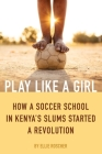 Play Like a Girl: How a Soccer School in Kenya's Slums Started a Revolution Cover Image