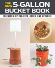 The New 5-Gallon Bucket Book: Ingenious DIY Projects, Hacks, and Upcycles Cover Image