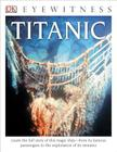 DK Eyewitness Books: Titanic: Learn the Full Story of This Tragic Ship from its Famous Passengers  to the Exploration of its Remains Cover Image