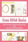 Cross Stitch Basics: How To Cross Stitch Step By Step And Learn Cross Stitch Skills: Cross Stitching Patterns Cover Image