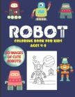Robot Coloring Book For Kids Ages 4-8: 50 Images of Cute Robots: A Fun, Cool and Awesome Coloring Activity: For Little Children, Toddlers or Preschool Cover Image