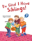 I'm Glad I Have Siblings (The Safe Child, Happy Parent Series) Cover Image