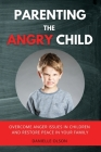 Parenting the Angry Child: Overcome Anger Issues in Children and Restore Peace in Your Family Cover Image