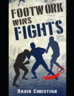 Footwork Wins Fights: The Footwork of Boxing, Kickboxing, Martial Arts & MMA Cover Image