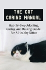 The Cat Caring Manual: Step-By-Step Adopting, Caring And Raising Guide For A Healthy Kitten: The Basics Of Raising A Cat Cover Image