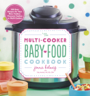 The Multi-Cooker Baby Food Cookbook: 100 Easy Recipes for Your Slow Cooker, Pressure Cooker, or Multi-Cooker Cover Image