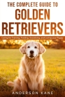 The Complete Guide to Golden Retrievers: Caring for Training, Feeding, Socializing, and Loving Your Puppy Cover Image
