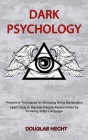 Dark Psychology: Preventive Techniques for Managing Being Manipulated (Learn How to Decode People Personalities by Knowing Body Languag Cover Image
