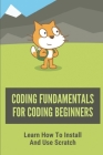 Coding Fundamentals For Coding Beginners: Learn How To Install And Use Scratch: How To Use Scratch For Beginners Cover Image