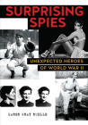 Surprising Spies: Unexpected Heroes of World War II Cover Image