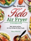 The Complete Keto Air Fryer Cookbook: 200+ Quick and Easy Air Fryer Recipes for Busy People Cover Image