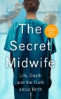 The Secret Midwife: Life, Death and the Truth about Birth Cover Image