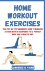 Home Workout Exercises: The Step by Step Beginner's Guide to Exercise at Home with No Equipment for a Perfect Body and a Healthy Life Cover Image