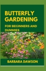 Butterfly Gardening for Beginners and Dummies: Complete Guide To Setting up a thriving butterfly garden Cover Image