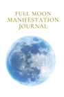 Full Moon Manifestation Journal: A Manifesting and Scripting Workbook Using The Universal Law of Attraction Cover Image