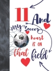 11 And My Soccer Heart Is On That Field: Soccer Gifts For Boys And Girls A Sketchbook Sketchpad Activity Book For Kids To Draw And Sketch In Cover Image