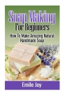 Soap Making For Beginners: How To Make Amazing Natural Handmade Soap Cover Image