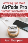 Amazing Tips about AirPods Pro You Wish You Knew Before: How to Handle Every AirPods Pro Challenge with Ease Using these Tips Cover Image
