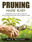 Pruning Made Easy: A Gardener's Visual Guide to When and How to Prune Everything, from Flowers to Trees Cover Image