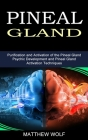Pineal Gland: Purification and Activation of the Pineal Gland (Psychic Development and Pineal Gland Activation Techniques) Cover Image