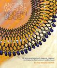 Ancient Worlds Modern Beads: 30 Stunning Beadwork Designs Inspired by Treasures from Ancient Civilizations Cover Image